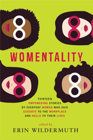 Womentality: Thirteen Empowering Stories by Everyday Women Who Said Goodbye to the Workplace and Hello to Their Lives