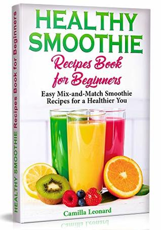 HEALTHY SMOOTHIE RECIPES BOOK FOR BEGINNERS: Easy Mix-and-Match Smoothie Recipes for a Healthier You