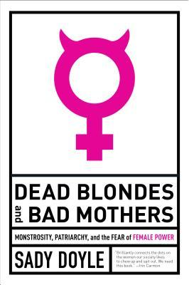 Dead Blondes and Bad Mothers by Sady Doyle