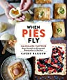 When Pies Fly: Portable Pastries from Empanadas to Strudels, Hand Pies to Knishes