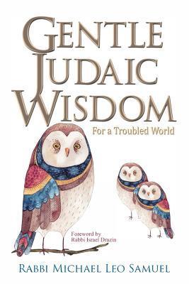 Gentle Judaic Wisdom for a Troubled World by Michael Leo Samuel