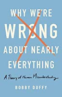 Why We're Wrong about Nearly Everything: A Theory of Human Misunderstanding