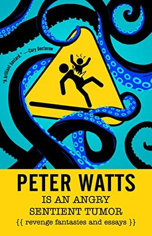 Peter Watts Is An Angry Sentient Tumor: Revenge Fantasies and Essays