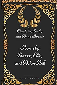 Poems by Currer, Ellis, and Acton Bell: By Charlotte, Emily and Anne Bronte - Illustrated