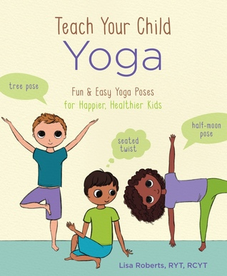 Teach Your Child Yoga Fun Easy Yoga Poses For Happier Healthier Kids By Lisa Roberts