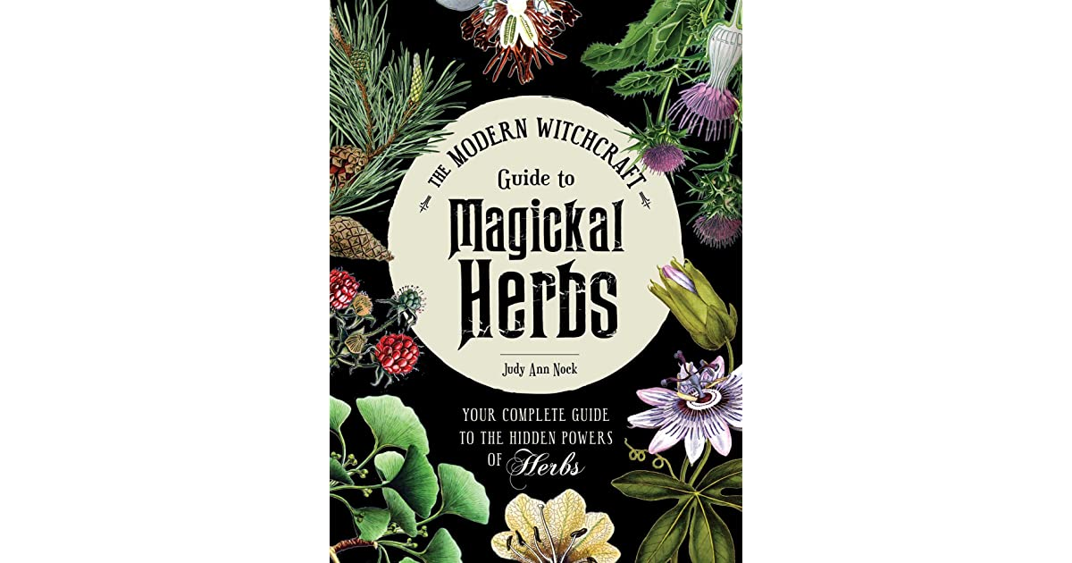 The Modern Witchcraft Guide to Magickal Herbs: Your Complete Guide
