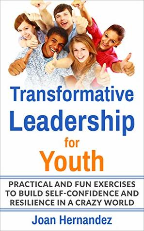 Transformative Leadership for Youth: Practical and Fun Exercises to Build Self-Confidence and Resilience in a Crazy World