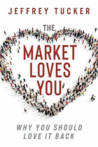 The Market Loves You: Why You Should Love It Back Jeffrey Tucker