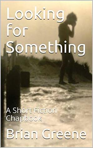 Looking for Something: A Short Fiction Chapbook (Brian Greene Short Story Chapbooks 2)