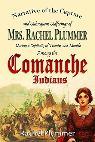 Narrative of the Capture and Subsequent Sufferings of Mrs. Rachel Plummer During a Captivity of Twenty-one Months Among the Comanche Indians (1839)