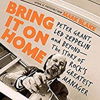 Bring It on Home: Peter Grant, Led Zeppelin, and Beyond (The Story of Rock's Greatest Manager)