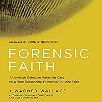 Forensic Faith: A Homicide Detective Makes the Case for a More Reasonable, Evidential Christian Faith