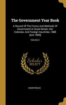 The Government Year Book: A Record Of The Forms And Methods Of Government In Great Britain, Her Colonies, And Foreign Countries, 1888 [and 1889]; Volume 2