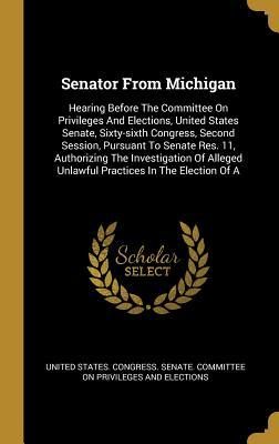 Senator From Michigan: Hearing Before The Committee On Privileges And Elections, United States Senate, Sixty-sixth Congress, Second Session, Pursuant To Senate Res. 11, Authorizing The Investigation Of Alleged Unlawful Practices In The Election Of A