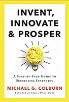 Invent, Innovate, and Prosper: A Step-By-Step Guide to Successful Inventing