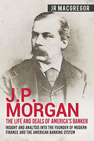 J.P. Morgan - The Life and Deals of America's Banker: Insight and Analysis into the Founder of Modern Finance and the American Banking System (Business ... and Memoirs - Titans of Industry Book 2)