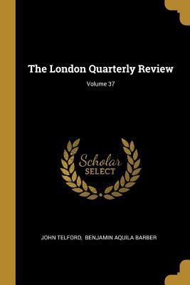 The London Quarterly Review; Volume 37
