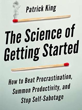 The Science of Getting Started: How to Beat Procrastination, Summon Productivity, and Stop Self-Sabotage