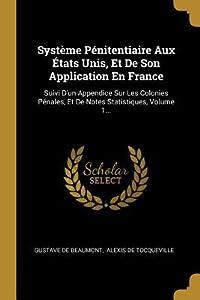 Syst�me P�nitentiaire Aux �tats Unis, Et De Son Application En France: Suivi D'un Appendice Sur Les Colonies P�nales, Et De Notes Statistiques, Volume 1...