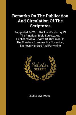 Remarks On The Publication And Circulation Of The Scriptures: Suggested By W.p. Strickland's History Of The American Bible Society, And Published As A Review Of That Work In The Christian Examiner For November, Eighteen Hundred And Forty-nine