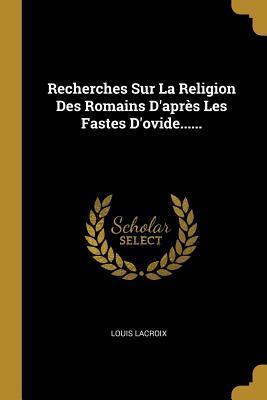 Recherches Sur La Religion Des Romains D'apr�s Les Fastes D'ovide......