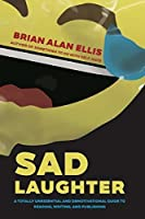 Sad Laughter: A Totally Unessential and Demotivational Guide to Reading, Writing and Publishing