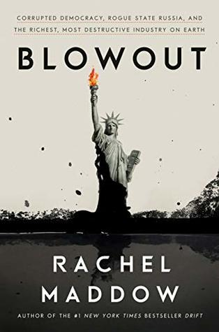 Blowout: Corrupted Democracy, Rogue State Russia, and the Richest, Most Destructive Industry on Earth by Rachel Maddow