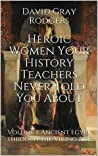 Heroic Women Your History Teachers Never Told You About: Volume I: Ancient Egypt through the Viking Age