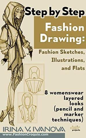 Step By Step Fashion Drawing Fashion Sketches Illustrations And Flats 8 Womenswear Layered Looks Pencil And Marker Techniques By Irina Ivanova