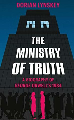 The Ministry of Truth: The Biography of George Orwell's