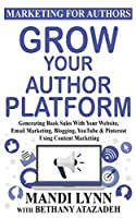Grow Your Author Platform: Generating Book Sales with Your Website, Email Marketing, Blogging, YouTube and Pinterest Using Content Marketing (Marketing For Authors)