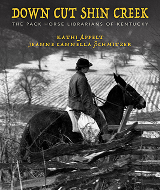 Down Cut Shin Creek: The Pack Horse Librarians of Kentucky by Kathi Appelt