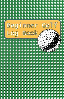 Beginner Golf Log Book: Learn To Track Your Stats and Improve Your Game for Your First 20 Outings Great Gift for Golfers - You Gotta Lotta Balls