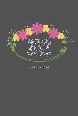 He Fills My Life With Good Things Psalm 103 5 Psalm 103 5 Bible Verse Quote 6 X 9 Blank Lined Writing Notebook Journal 110 Pages Great Inspirational Gift Idea By Not A Book