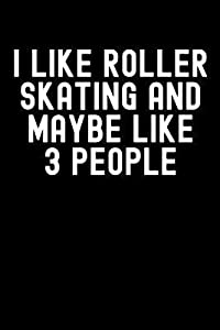I Like Roller Skating and Maybe Like 3 People: Roller Skating Journal, Roller Skate Notebook, Roller Skater Gifts, Roller Derby Girls Birthday Present