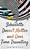 Scharlette Doesn't Matter and Goes Time Travelling by Sam Bowring