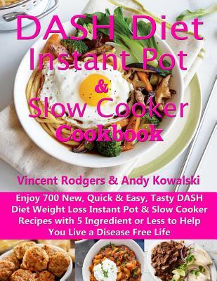 DASH Diet Instant Pot & Slow Cooker Cookbook: Enjoy 700 New, Quick & Easy, Tasty DASH Diet Weight Loss Instant Pot & Slow Cooker Recipes with 5 Ingredient or Less to Help You Live a Disease Free Life
