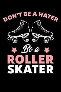 Don't Be A Hater Be A Roller Skater: Roller Skating Journal, Roller Skate Notebook, Roller Skater Gifts, Roller Derby Girls Birthday Present