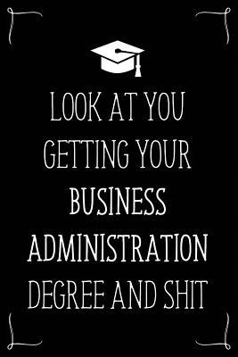 Look At You Getting Your Business Administration Degree And Shit: Funny Blank Notebook for Degree Holder or Graduate