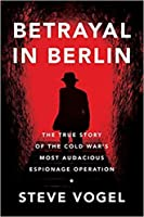 Betrayal in Berlin: The True Story of the Cold War's Most Audacious Espionage Operation