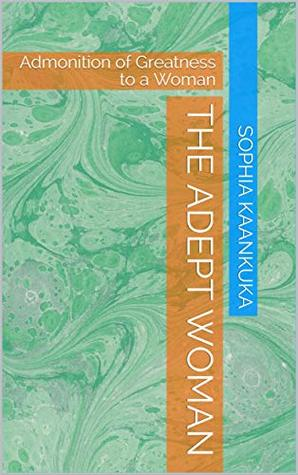 The Adept Woman: Admonition of Greatness to a Woman (Non Fiction- Inspiration Book 1)