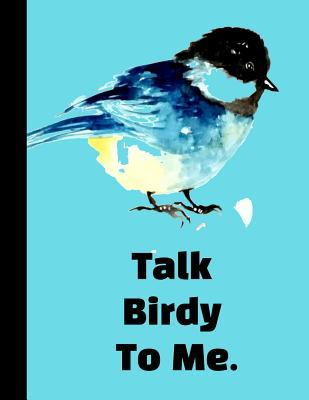 Talk Birdy To Me: The Ultimate Bird Watching Journal: Birding Log Book Field Notes for Birders. Makes A Great Twitcher Gift For Ornithologists or Anyone Studying Ornithology.