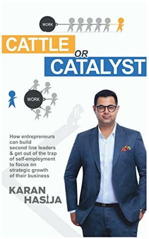 Cattle or Catalyst: How Entrepreneurs Can Build Second Line Leaders & Get Out Of The Trap Of Self- Employment To Focus On Strategic Growth Of Their Business