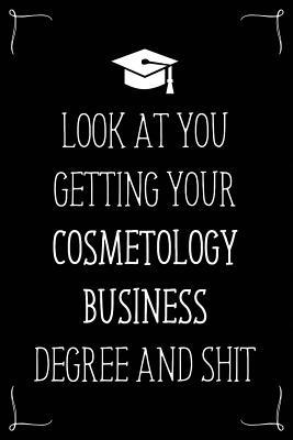 Look At You Getting Your Cosmetology Business Degree And Shit: Funny Blank Notebook for Degree Holder or Graduate