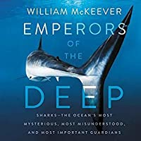 Emperors of the Deep: Sharks (The Ocean's Most Mysterious, Most Misunderstood, and Most Important Guardians)