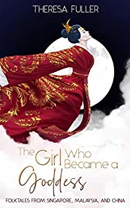The Girl who became a Goddess: Folktales from Singapore, Malaysia and China