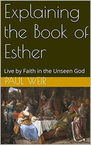Explaining the Book of Esther: Live by Faith in the Unseen God (Explaining the Bible 17)