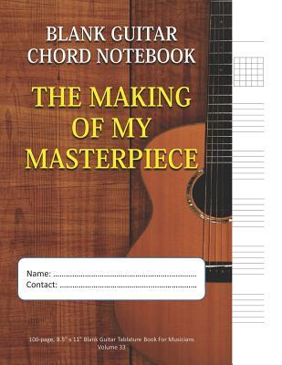 The Making Of My Masterpiece - Blank Guitar Chord Notebook: 100-page 8.5 x 11 Blank Guitar Tablature Book For Musicians (Volume 33)
