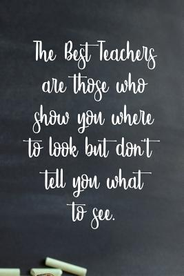 The best teachers are those who show you where to look but don't tell you what to see.: 6x9 inch lined journal Teacher's gift appreciation for back to school or end of school year gift