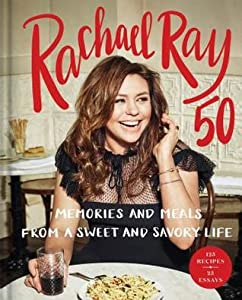 Rachael Ray 50: Memories and Meals from a Sweet and Savory Life